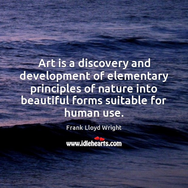 Art is a discovery and development of elementary principles of nature into Frank Lloyd Wright Picture Quote
