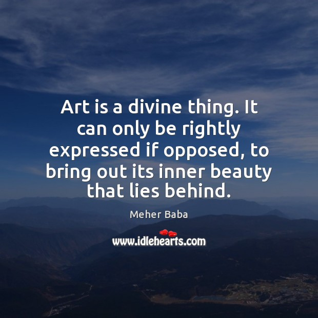 Art is a divine thing. It can only be rightly expressed if Meher Baba Picture Quote