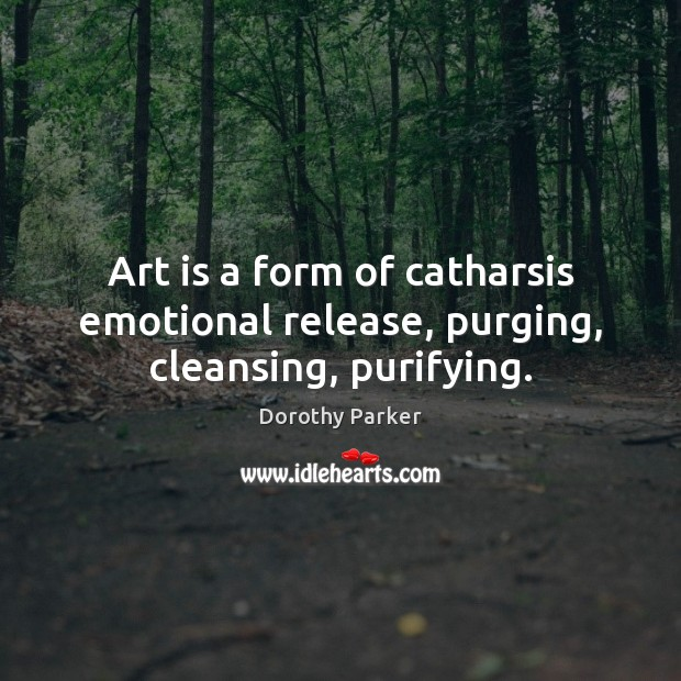 Art is a form of catharsis emotional release, purging, cleansing, purifying. Dorothy Parker Picture Quote