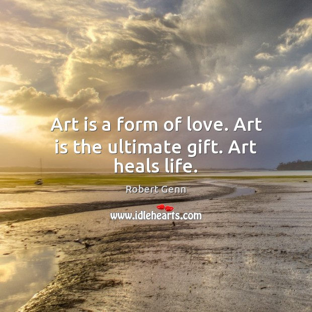 Image, Art is a form of love. Art is the ultimate gift. Art heals life.
