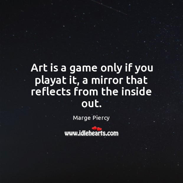 Art is a game only if you playat it, a mirror that reflects from the inside out. Image