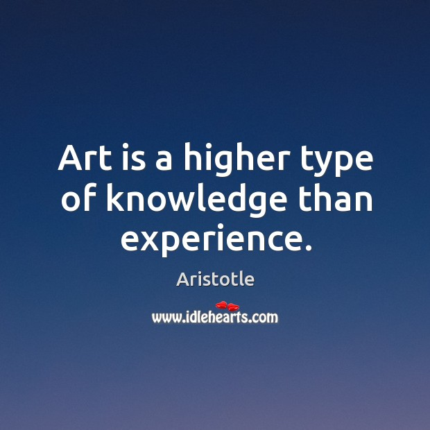 Image, Art is a higher type of knowledge than experience.