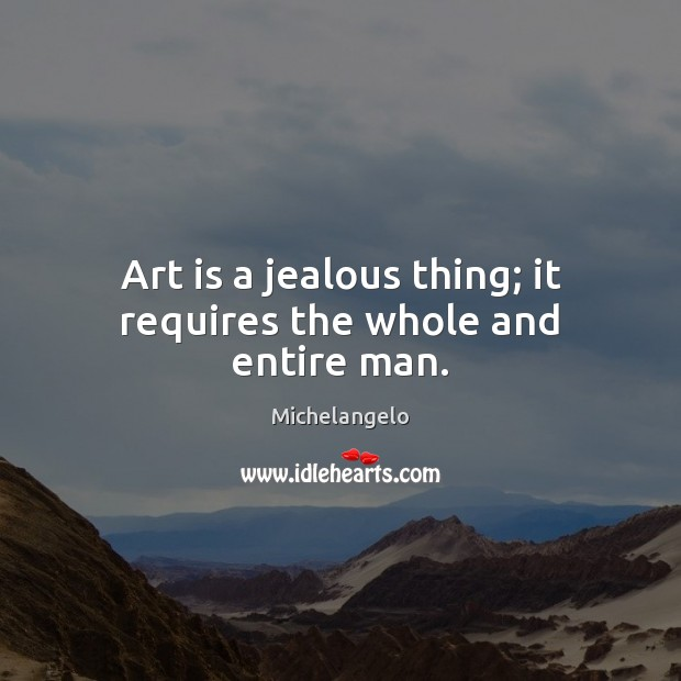 Art is a jealous thing; it requires the whole and entire man. Michelangelo Picture Quote