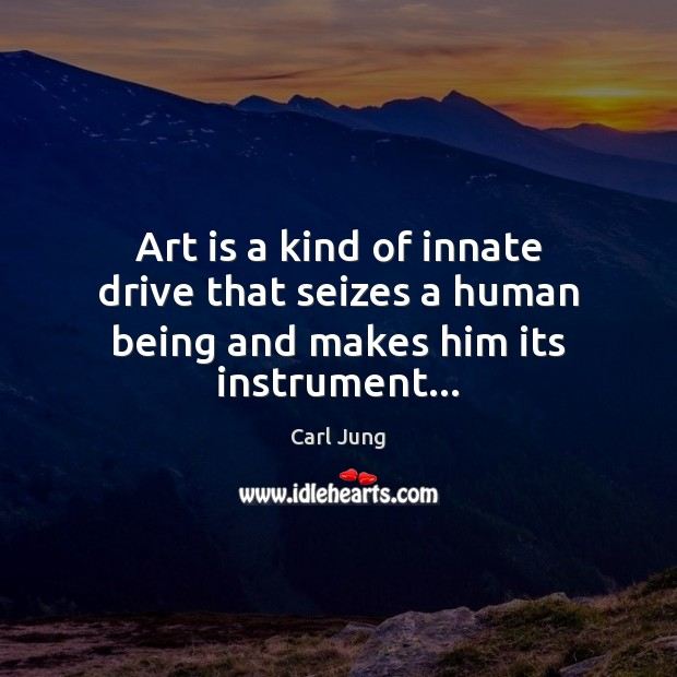 Art is a kind of innate drive that seizes a human being and makes him its instrument… Carl Jung Picture Quote