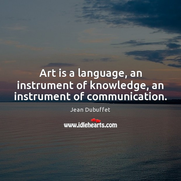 Art is a language, an instrument of knowledge, an instrument of communication. Jean Dubuffet Picture Quote