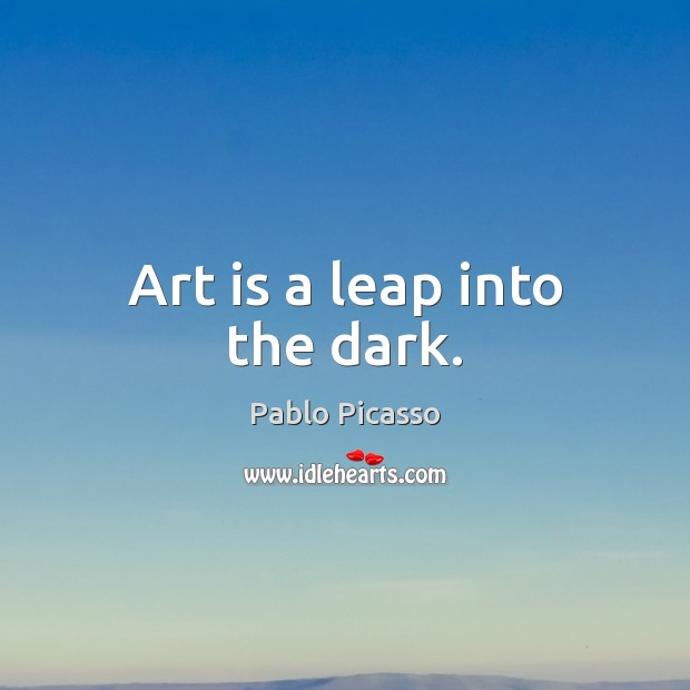 Art is a leap into the dark. Pablo Picasso Picture Quote