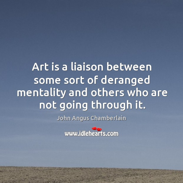 Art is a liaison between some sort of deranged mentality and others who are not going through it. Image