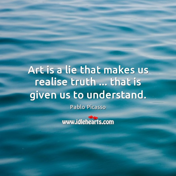 Art is a lie that makes us realise truth … that is given us to understand. Art Quotes Image