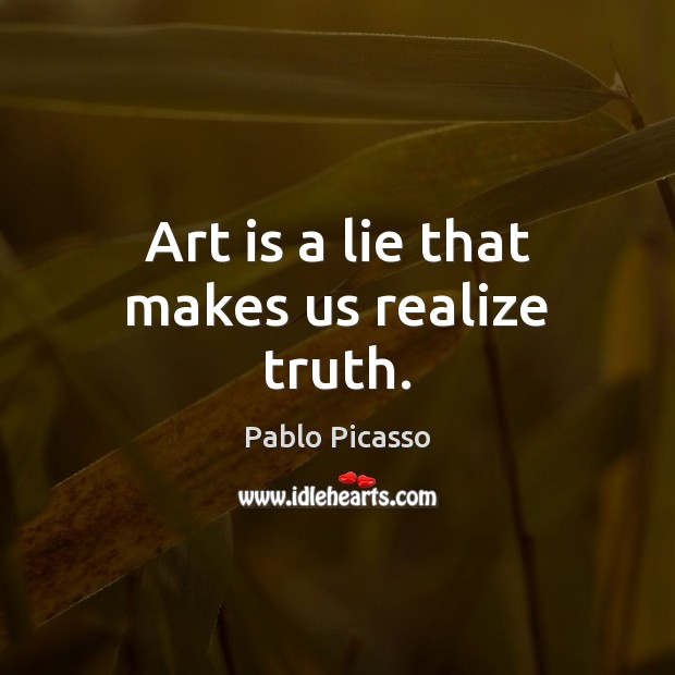 Art is a lie that makes us realize truth. Realize Quotes Image