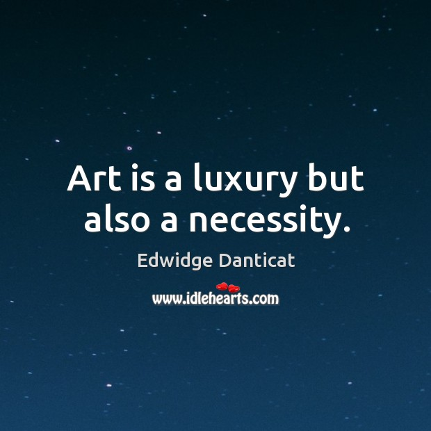 Art is a luxury but also a necessity. Image