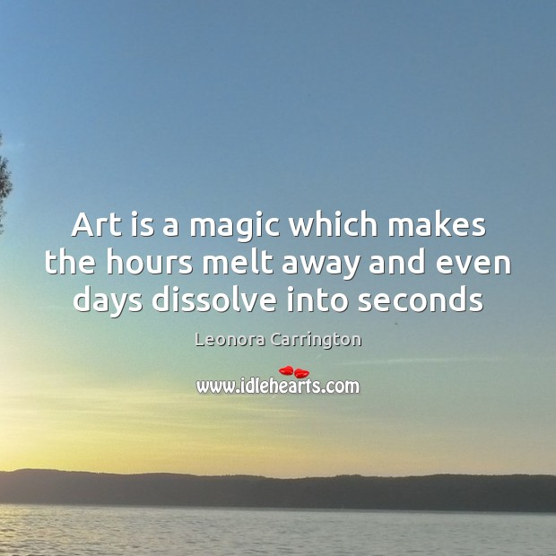 Art is a magic which makes the hours melt away and even days dissolve into seconds Image