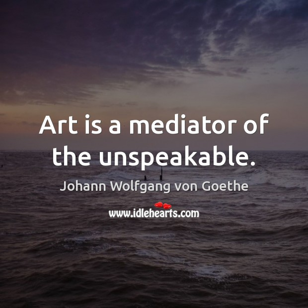 Art is a mediator of the unspeakable. Image