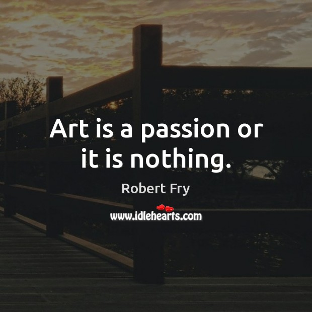 Art is a passion or it is nothing. Image