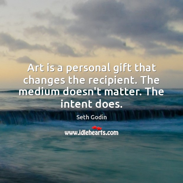 Art is a personal gift that changes the recipient. The medium doesn't Image