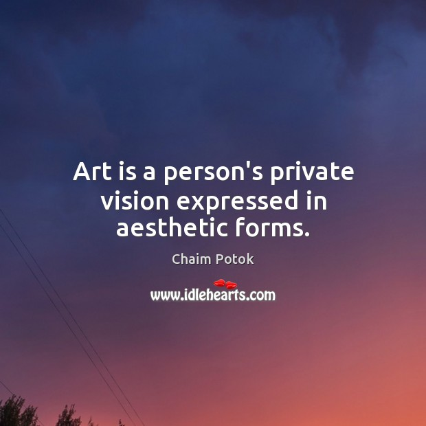 Art is a person's private vision expressed in aesthetic forms. Chaim Potok Picture Quote