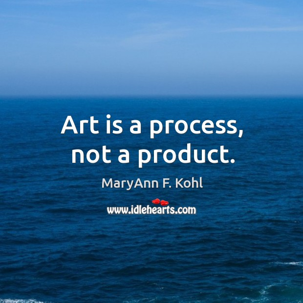 Art is a process, not a product. Image