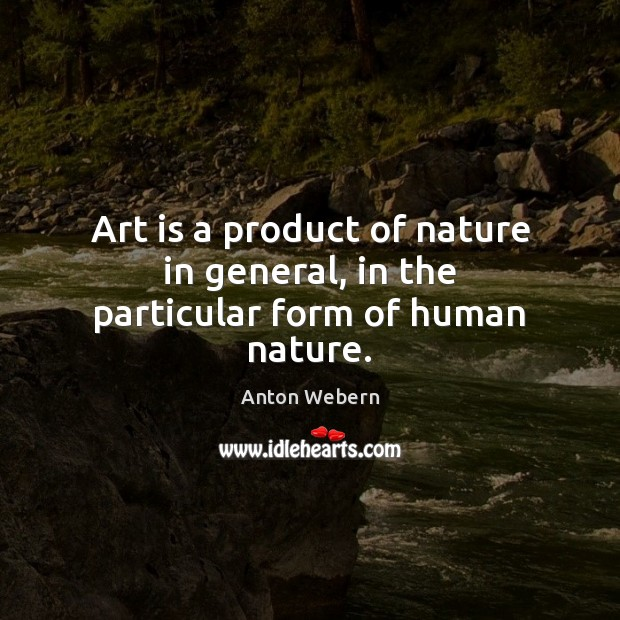 Art is a product of nature in general, in the particular form of human nature. Image