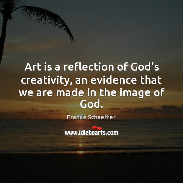 Art is a reflection of God's creativity, an evidence that we are made in the image of God. Francis Schaeffer Picture Quote
