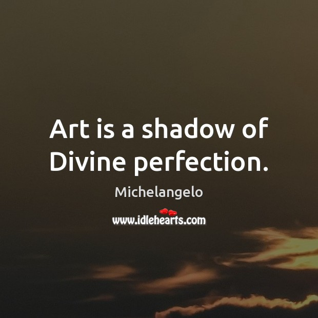Art is a shadow of Divine perfection. Michelangelo Picture Quote