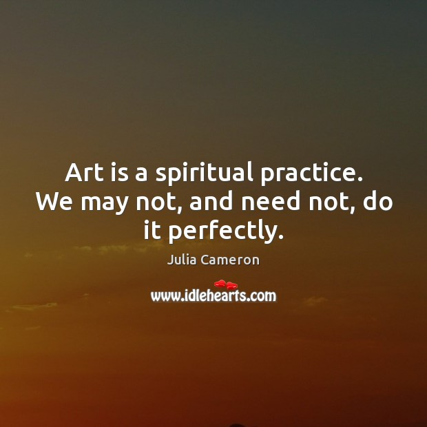 Art is a spiritual practice. We may not, and need not, do it perfectly. Julia Cameron Picture Quote