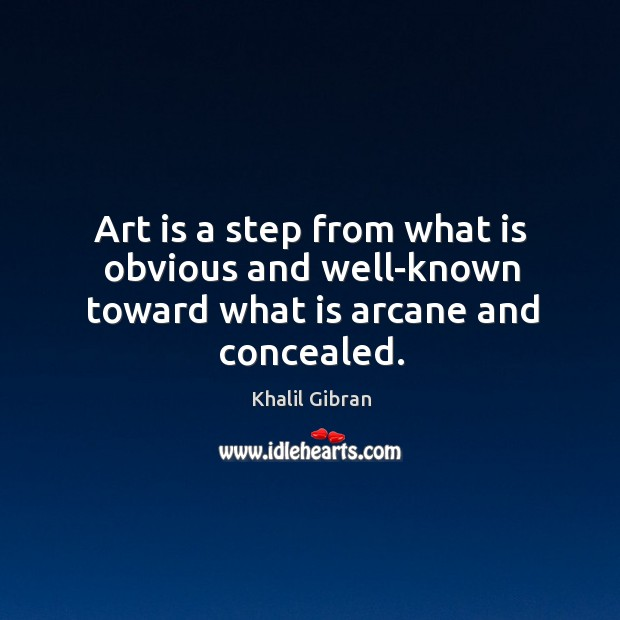 Image, Art is a step from what is obvious and well-known toward what is arcane and concealed.