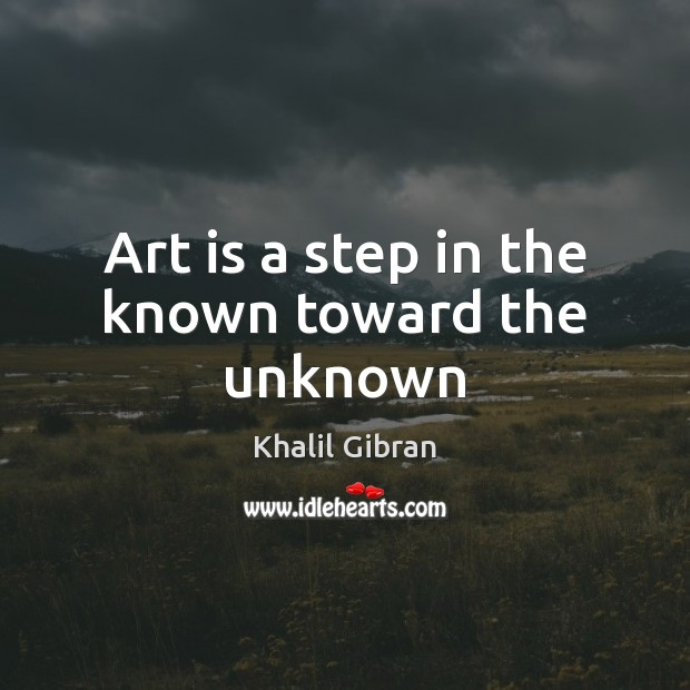 Image, Art is a step in the known toward the unknown