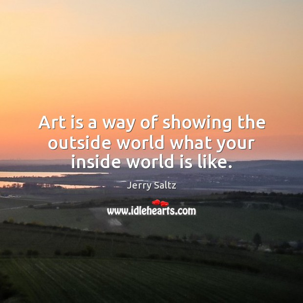 Art is a way of showing the outside world what your inside world is like. Image