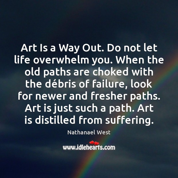 Art Is a Way Out. Do not let life overwhelm you. When Nathanael West Picture Quote
