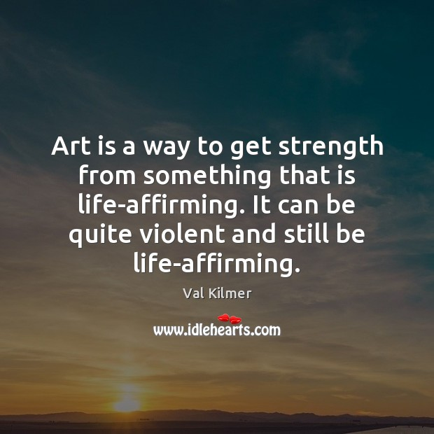 Art is a way to get strength from something that is life-affirming. Image