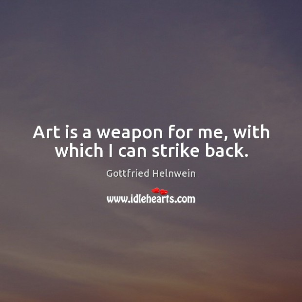 Art is a weapon for me, with which I can strike back. Image