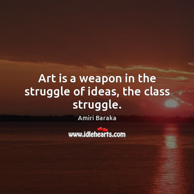Art is a weapon in the struggle of ideas, the class struggle. Image