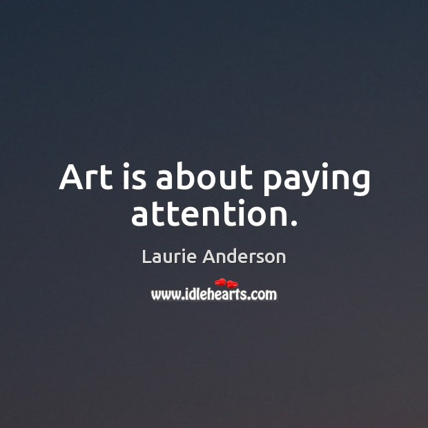 Art is about paying attention. Laurie Anderson Picture Quote