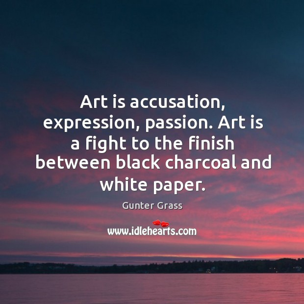 Art is accusation, expression, passion. Art is a fight to the finish between black charcoal and white paper. Image