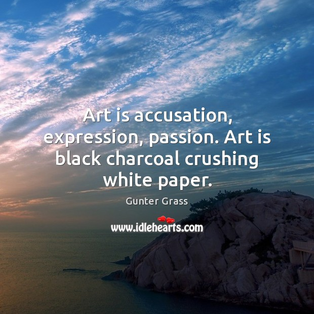 Art is accusation, expression, passion. Art is black charcoal crushing white paper. Gunter Grass Picture Quote