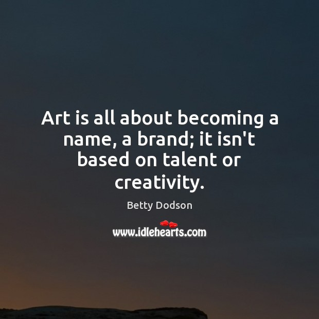 Image, Art is all about becoming a name, a brand; it isn't based on talent or creativity.