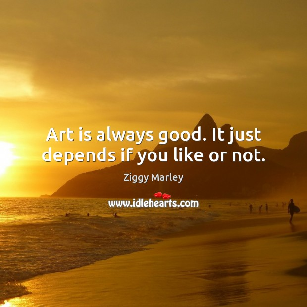 Art is always good. It just depends if you like or not. Ziggy Marley Picture Quote