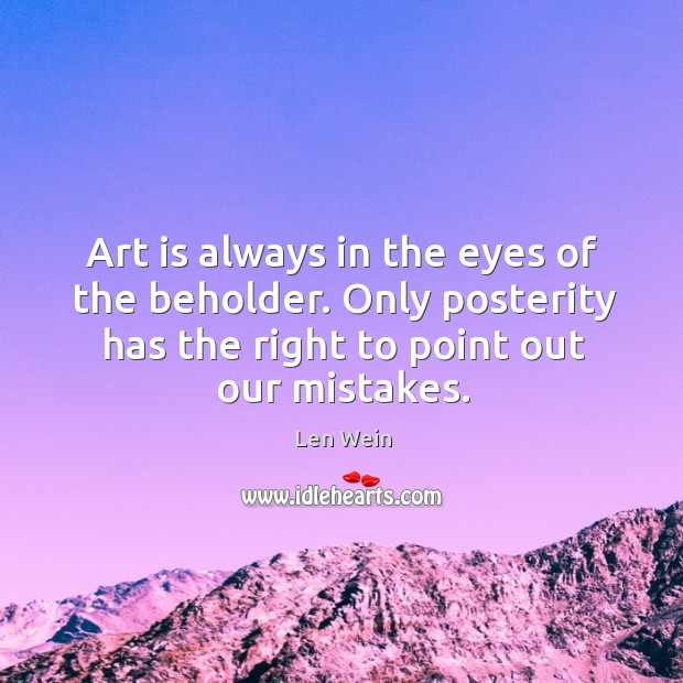 Art is always in the eyes of the beholder. Only posterity has the right to point out our mistakes. Image