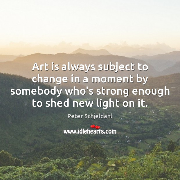 Art is always subject to change in a moment by somebody who's Peter Schjeldahl Picture Quote