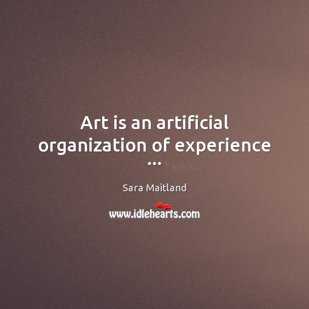 Art is an artificial organization of experience … Sara Maitland Picture Quote