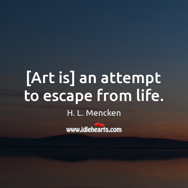 [Art is] an attempt to escape from life. Image