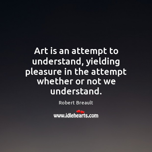 Image, Art is an attempt to understand, yielding pleasure in the attempt whether