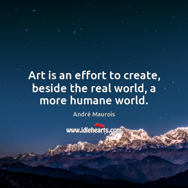 Art is an effort to create, beside the real world, a more humane world. André Maurois Picture Quote