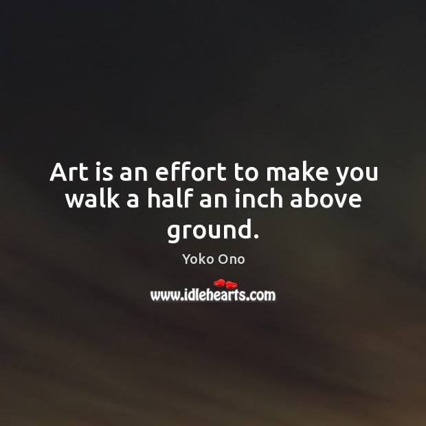 Art is an effort to make you walk a half an inch above ground. Yoko Ono Picture Quote