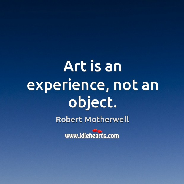 Art is an experience, not an object. Robert Motherwell Picture Quote