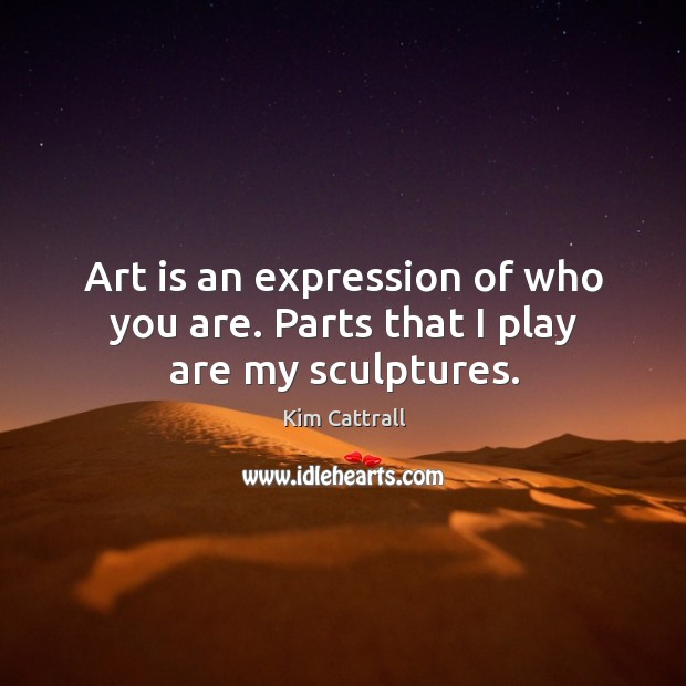 Art is an expression of who you are. Parts that I play are my sculptures. Kim Cattrall Picture Quote