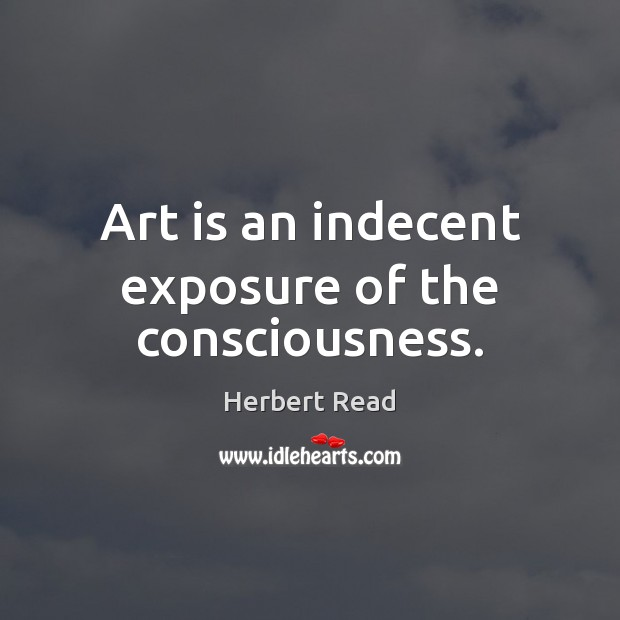 Art is an indecent exposure of the consciousness. Herbert Read Picture Quote