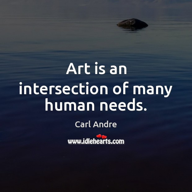 Art is an intersection of many human needs. Carl Andre Picture Quote