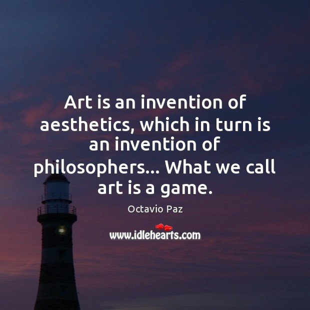 Art is an invention of aesthetics, which in turn is an invention Octavio Paz Picture Quote