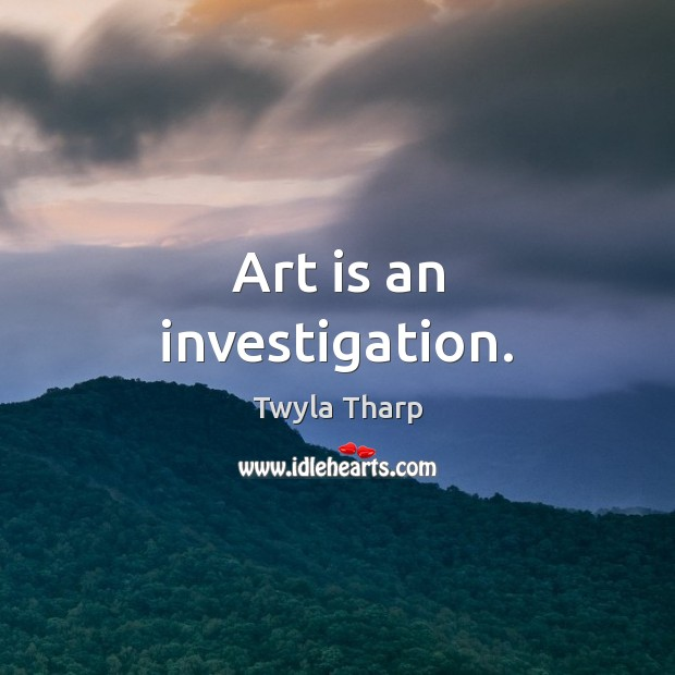 Art is an investigation. Twyla Tharp Picture Quote