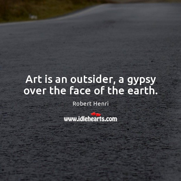 Art is an outsider, a gypsy over the face of the earth. Image